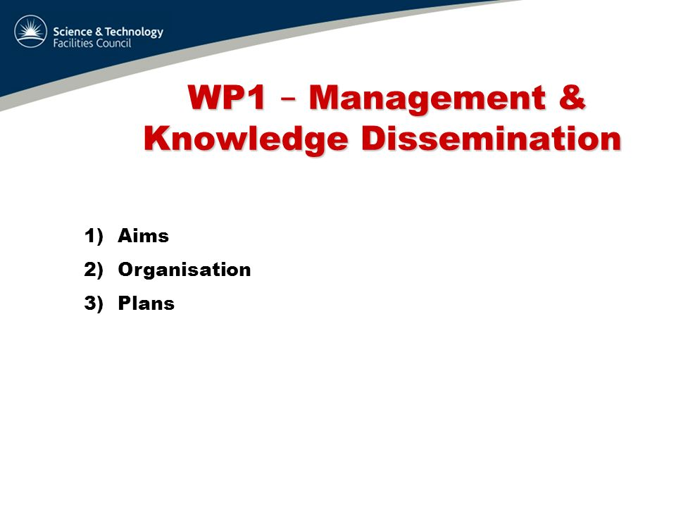 WP1 – Management & Knowledge Dissemination WP1 – Management & Knowledge Dissemination 1)Aims 2)Organisation 3)Plans