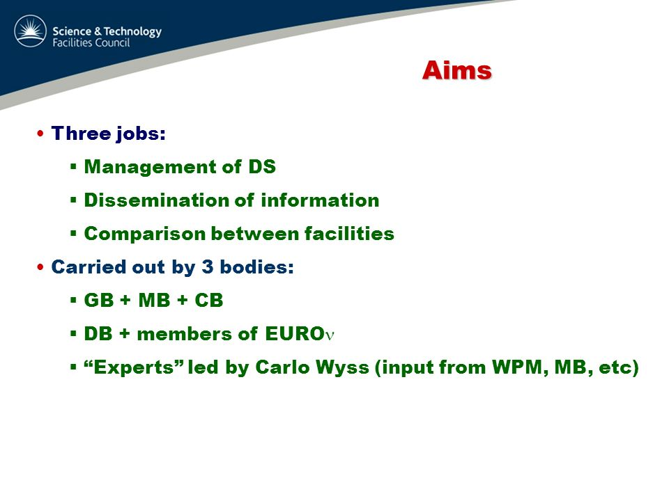 Aims Aims Three jobs: Management of DS Dissemination of information Comparison between facilities Carried out by 3 bodies: GB + MB + CB DB + members o