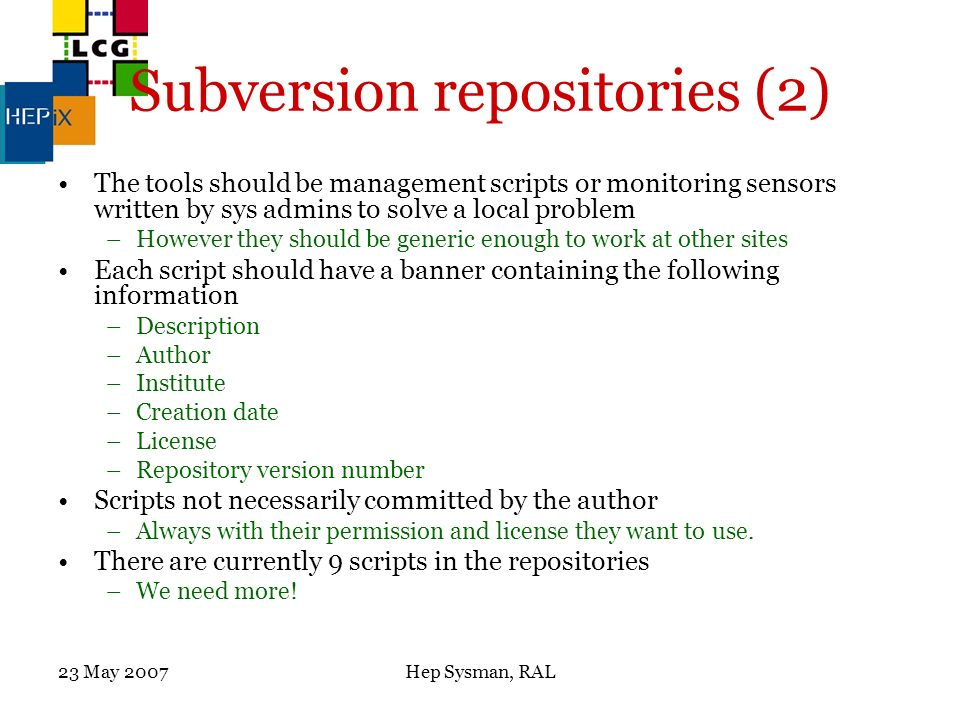 23 May 2007Hep Sysman, RAL Subversion repositories (2) The tools should be management scripts or monitoring sensors written by sys admins to solve a local problem –However they should be generic enough to work at other sites Each script should have a banner containing the following information –Description –Author –Institute –Creation date –License –Repository version number Scripts not necessarily committed by the author –Always with their permission and license they want to use.
