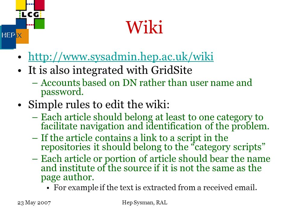 23 May 2007Hep Sysman, RAL Wiki http://www.sysadmin.hep.ac.uk/wiki It is also integrated with GridSite –Accounts based on DN rather than user name and password.