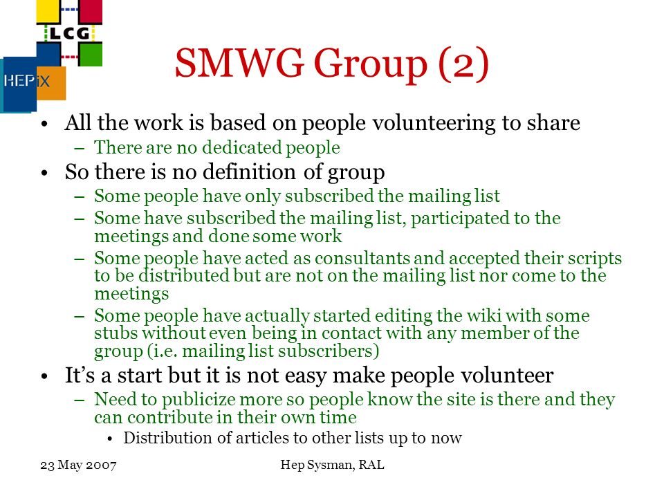 23 May 2007Hep Sysman, RAL SMWG Group (2) All the work is based on people volunteering to share –There are no dedicated people So there is no definition of group –Some people have only subscribed the mailing list –Some have subscribed the mailing list, participated to the meetings and done some work –Some people have acted as consultants and accepted their scripts to be distributed but are not on the mailing list nor come to the meetings –Some people have actually started editing the wiki with some stubs without even being in contact with any member of the group (i.e.