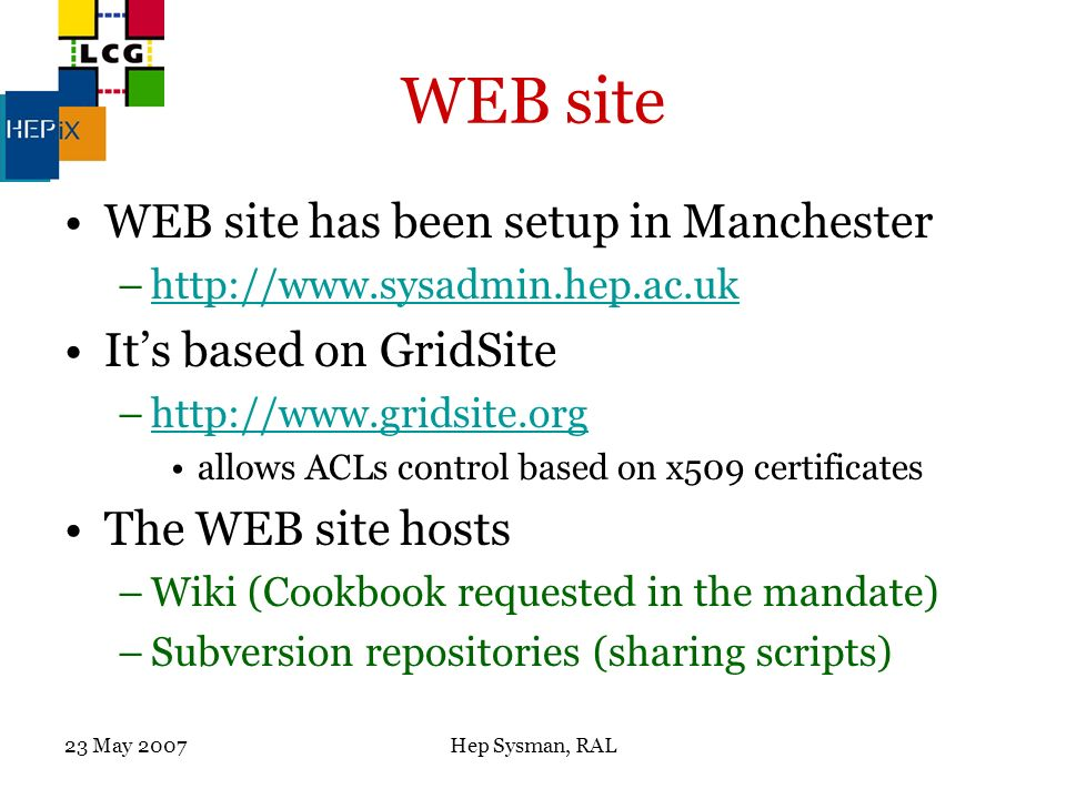 23 May 2007Hep Sysman, RAL WEB site WEB site has been setup in Manchester –http://www.sysadmin.hep.ac.ukhttp://www.sysadmin.hep.ac.uk Its based on GridSite –http://www.gridsite.orghttp://www.gridsite.org allows ACLs control based on x509 certificates The WEB site hosts –Wiki (Cookbook requested in the mandate) –Subversion repositories (sharing scripts)