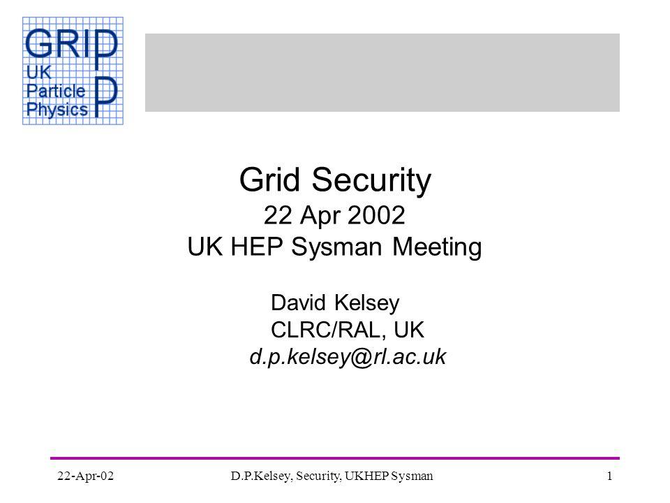 22-Apr-02D.P.Kelsey, Security, UKHEP Sysman1 Grid Security 22 Apr 2002 UK HEP Sysman Meeting David Kelsey CLRC/RAL, UK d.p.kelsey@rl.ac.uk