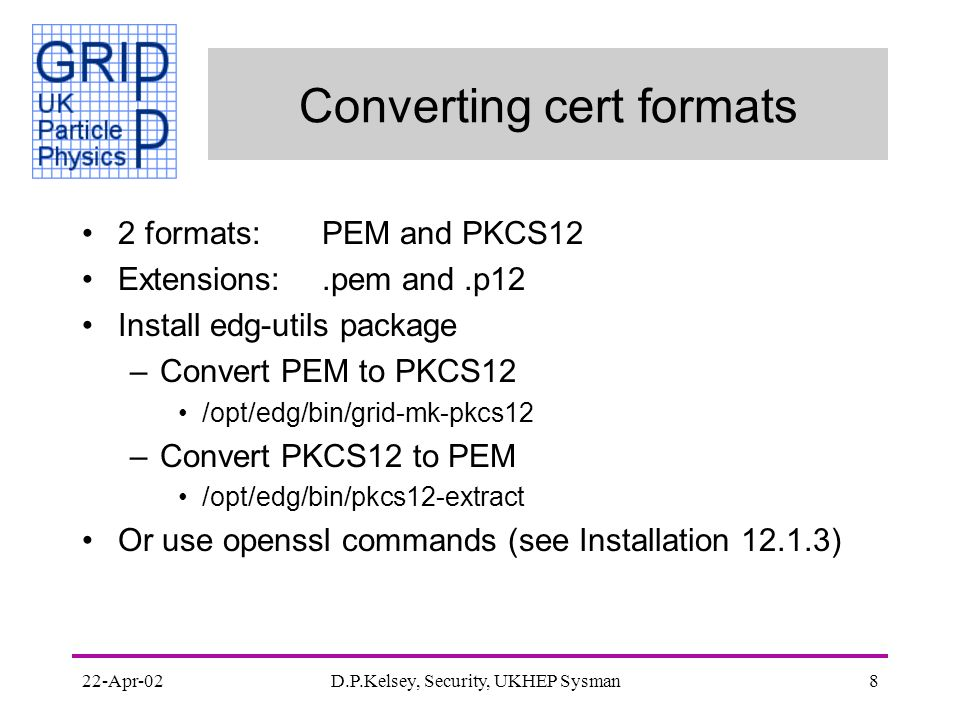22-Apr-02D.P.Kelsey, Security, UKHEP Sysman8 Converting cert formats 2 formats:PEM and PKCS12 Extensions:.pem and.p12 Install edg-utils package –Convert PEM to PKCS12 /opt/edg/bin/grid-mk-pkcs12 –Convert PKCS12 to PEM /opt/edg/bin/pkcs12-extract Or use openssl commands (see Installation 12.1.3)