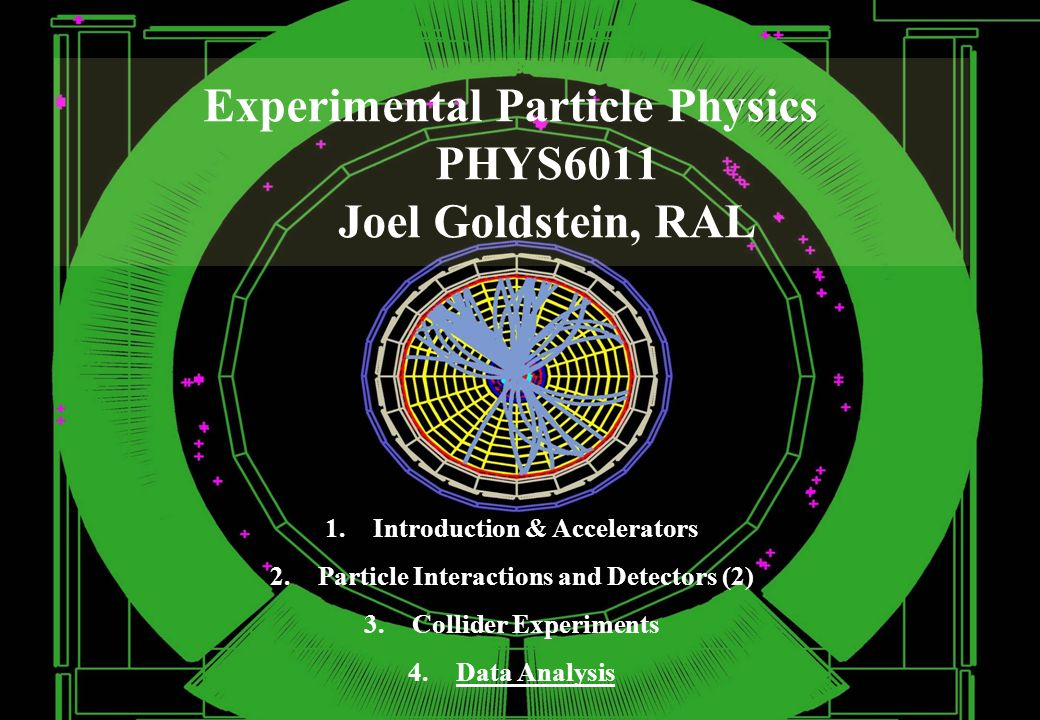 Experimental Particle Physics PHYS6011 Joel Goldstein, RAL 1.Introduction & Accelerators 2.Particle Interactions and Detectors (2) 3.Collider Experiments 4.Data Analysis