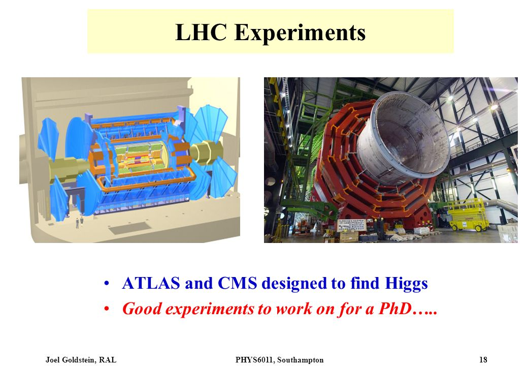 Joel Goldstein, RALPHYS6011, Southampton 18 LHC Experiments ATLAS and CMS designed to find Higgs Good experiments to work on for a PhD…..