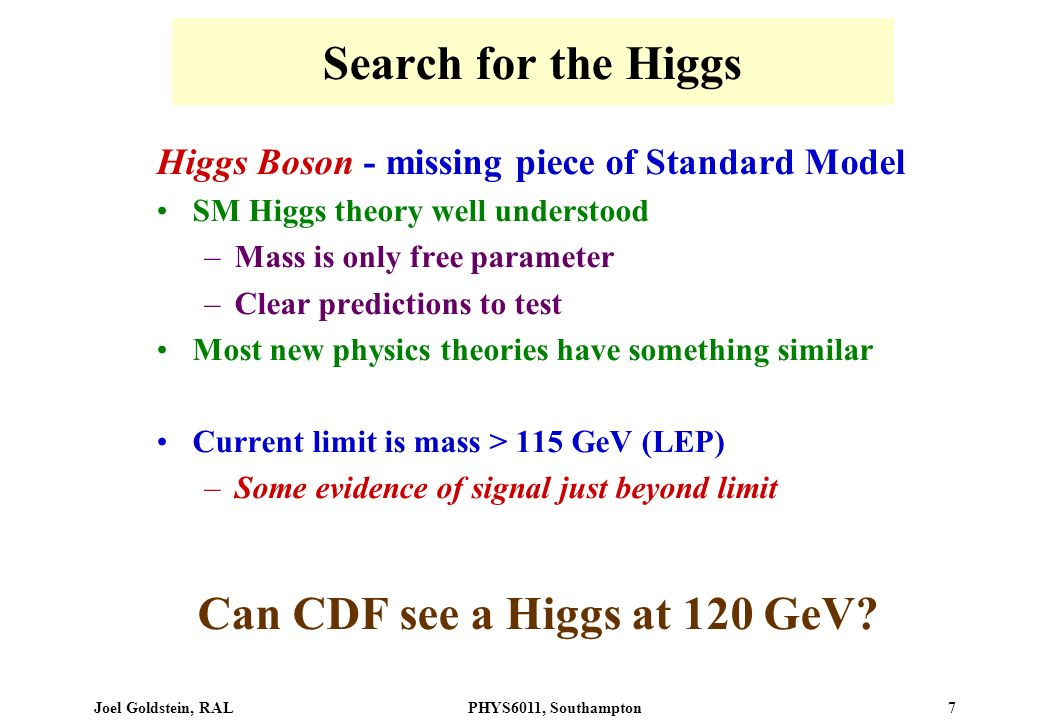 Joel Goldstein, RALPHYS6011, Southampton 7 Search for the Higgs Higgs Boson - missing piece of Standard Model SM Higgs theory well understood –Mass is only free parameter –Clear predictions to test Most new physics theories have something similar Current limit is mass > 115 GeV (LEP) –Some evidence of signal just beyond limit Can CDF see a Higgs at 120 GeV