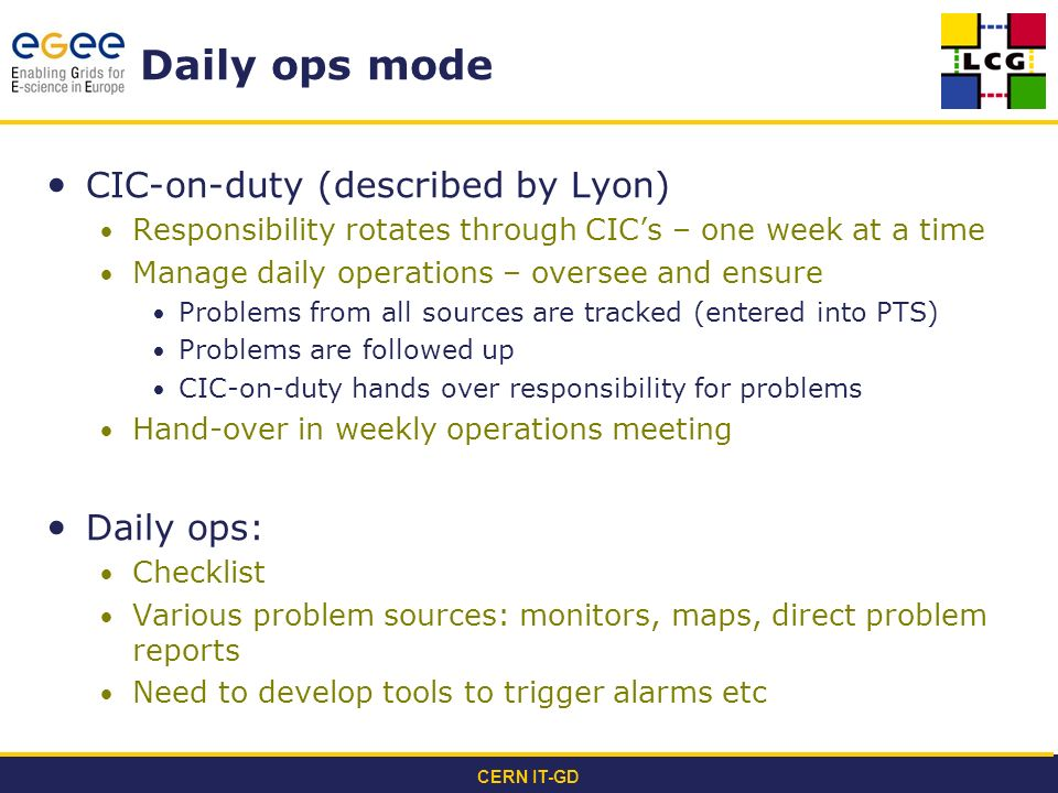 CERN IT-GD Daily ops mode CIC-on-duty (described by Lyon) Responsibility rotates through CICs – one week at a time Manage daily operations – oversee and ensure Problems from all sources are tracked (entered into PTS) Problems are followed up CIC-on-duty hands over responsibility for problems Hand-over in weekly operations meeting Daily ops: Checklist Various problem sources: monitors, maps, direct problem reports Need to develop tools to trigger alarms etc