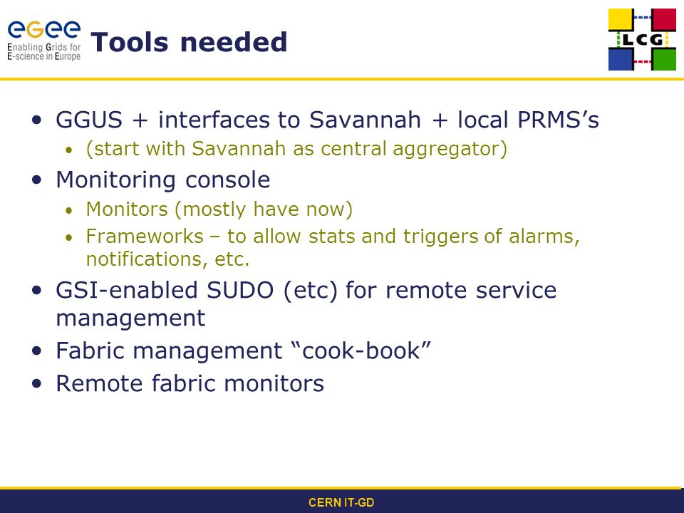 CERN IT-GD Tools needed GGUS + interfaces to Savannah + local PRMSs (start with Savannah as central aggregator) Monitoring console Monitors (mostly have now) Frameworks – to allow stats and triggers of alarms, notifications, etc.