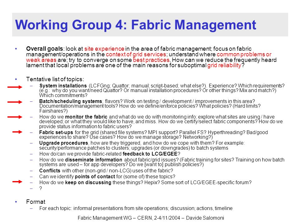Fabric Management WG – CERN, 2-4/11/2004 – Davide Salomoni Working Group 4: Fabric Management Overall goals: look at site experience in the area of fabric management; focus on fabric management/operations in the context of grid services; understand where common problems or weak areas are; try to converge on some best practices.