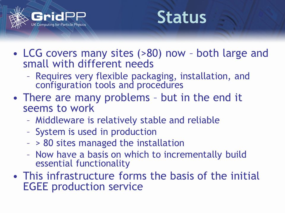 Status LCG covers many sites (>80) now – both large and small with different needs –Requires very flexible packaging, installation, and configuration tools and procedures There are many problems – but in the end it seems to work –Middleware is relatively stable and reliable –System is used in production –> 80 sites managed the installation –Now have a basis on which to incrementally build essential functionality This infrastructure forms the basis of the initial EGEE production service