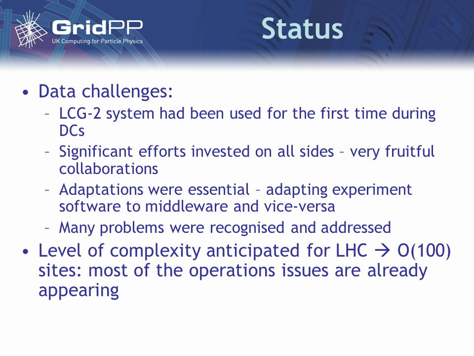 Status Data challenges: –LCG-2 system had been used for the first time during DCs –Significant efforts invested on all sides – very fruitful collaborations –Adaptations were essential – adapting experiment software to middleware and vice-versa –Many problems were recognised and addressed Level of complexity anticipated for LHC O(100) sites: most of the operations issues are already appearing