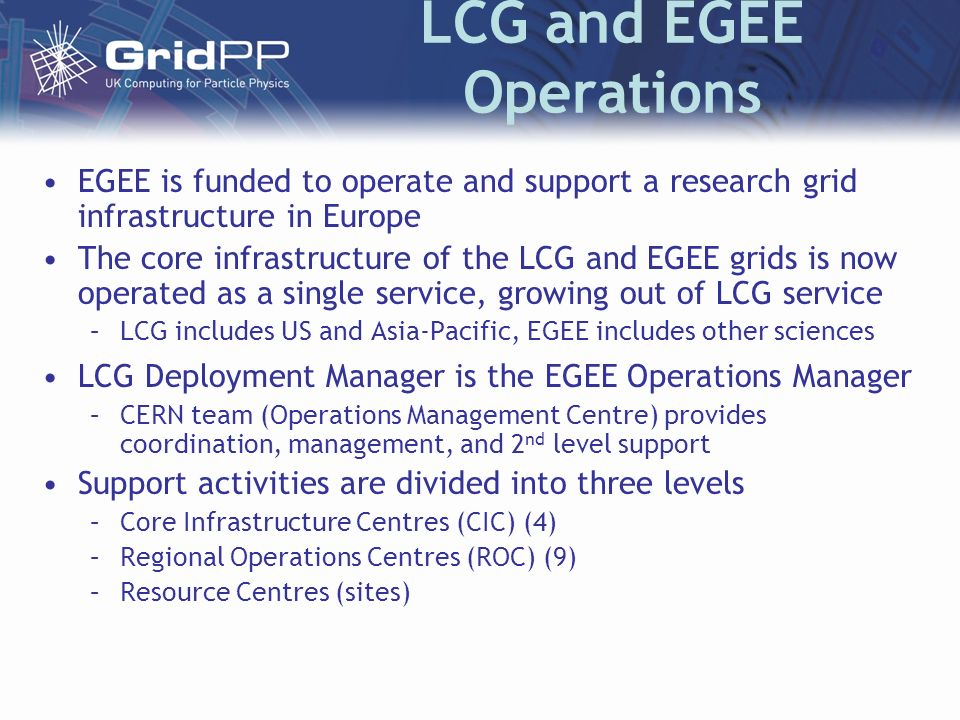 LCG and EGEE Operations EGEE is funded to operate and support a research grid infrastructure in Europe The core infrastructure of the LCG and EGEE grids is now operated as a single service, growing out of LCG service –LCG includes US and Asia-Pacific, EGEE includes other sciences LCG Deployment Manager is the EGEE Operations Manager –CERN team (Operations Management Centre) provides coordination, management, and 2 nd level support Support activities are divided into three levels –Core Infrastructure Centres (CIC) (4) –Regional Operations Centres (ROC) (9) –Resource Centres (sites)