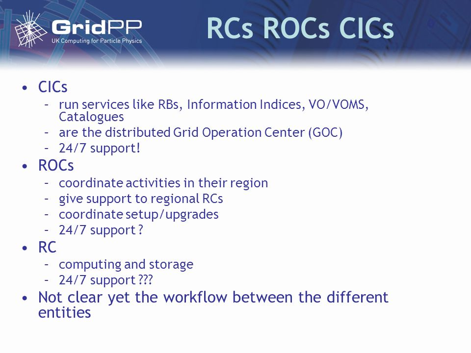 RCs ROCs CICs CICs –run services like RBs, Information Indices, VO/VOMS, Catalogues –are the distributed Grid Operation Center (GOC) –24/7 support.