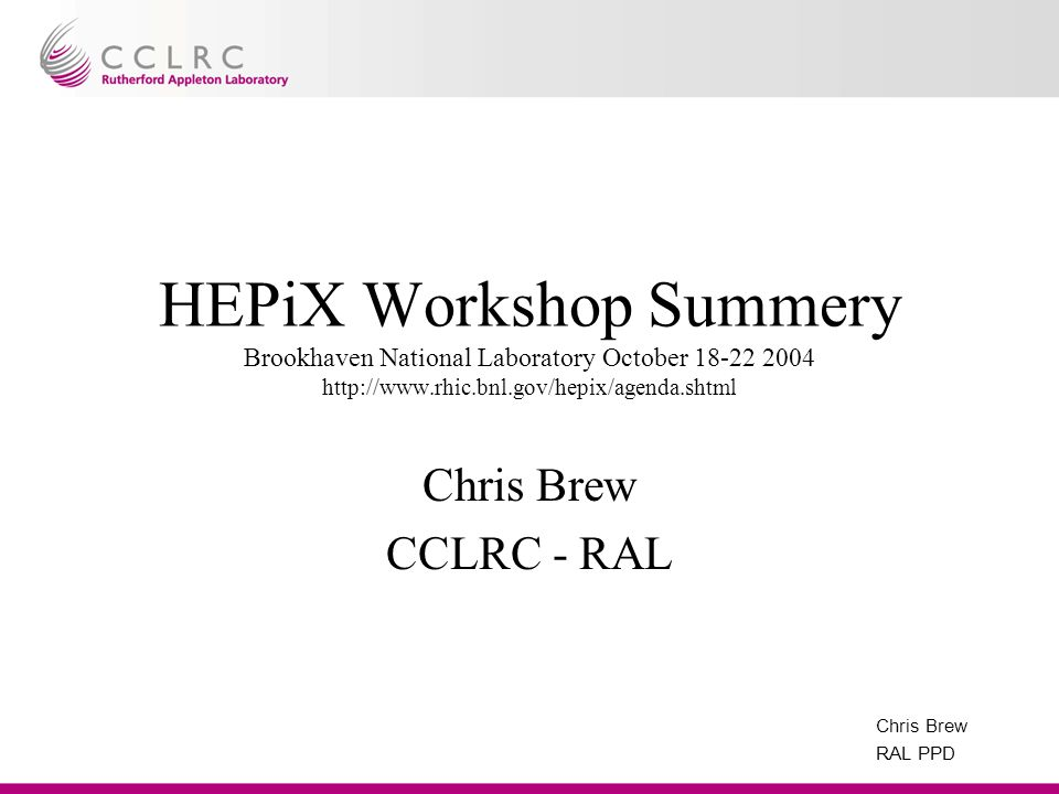 Chris Brew RAL PPD HEPiX Workshop Summery Brookhaven National Laboratory October 18-22 2004 http://www.rhic.bnl.gov/hepix/agenda.shtml Chris Brew CCLR