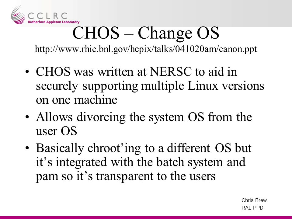 Chris Brew RAL PPD CHOS – Change OS http://www.rhic.bnl.gov/hepix/talks/041020am/canon.ppt CHOS was written at NERSC to aid in securely supporting mul