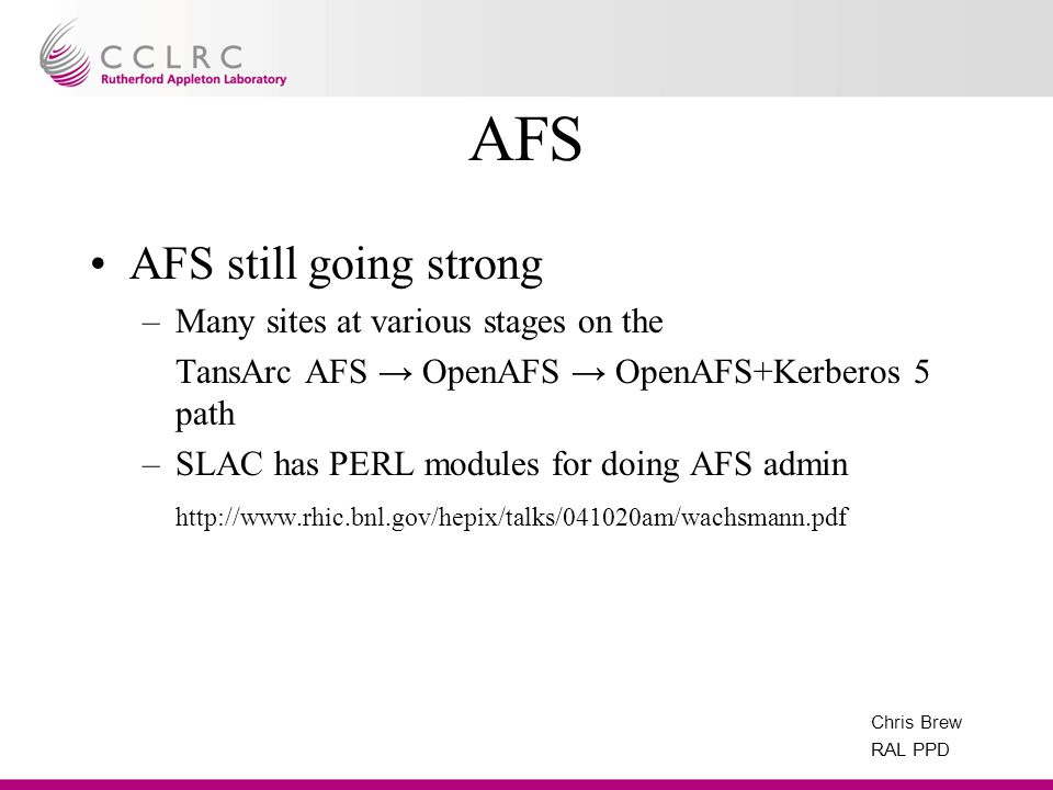 Chris Brew RAL PPD AFS AFS still going strong –Many sites at various stages on the TansArc AFS OpenAFS OpenAFS+Kerberos 5 path –SLAC has PERL modules