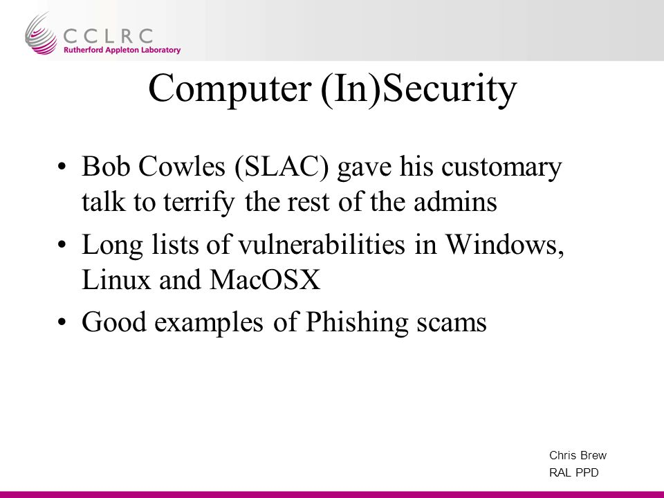 Chris Brew RAL PPD Computer (In)Security Bob Cowles (SLAC) gave his customary talk to terrify the rest of the admins Long lists of vulnerabilities in