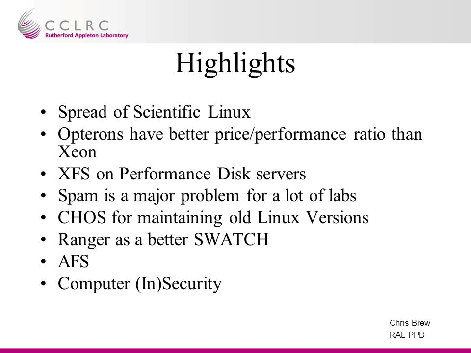 Chris Brew RAL PPD Highlights Spread of Scientific Linux Opterons have better price/performance ratio than Xeon XFS on Performance Disk servers Spam i