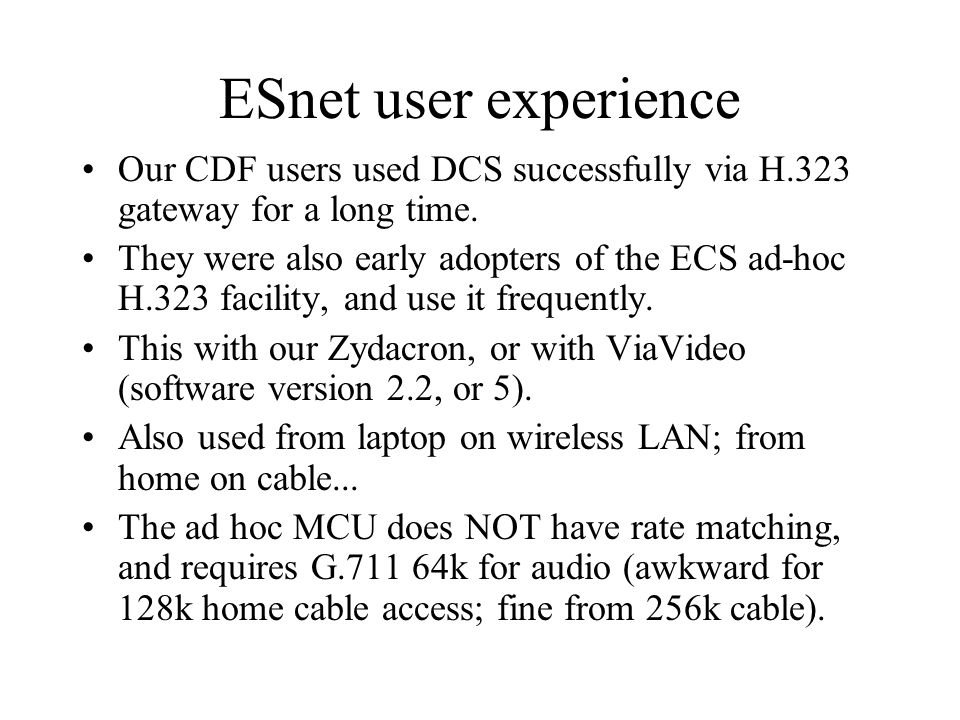ESnet user experience Our CDF users used DCS successfully via H.323 gateway for a long time.