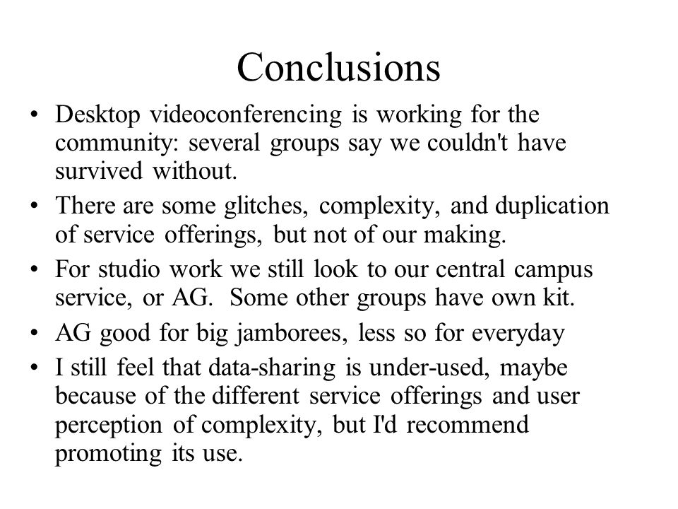 Conclusions Desktop videoconferencing is working for the community: several groups say we couldn t have survived without.