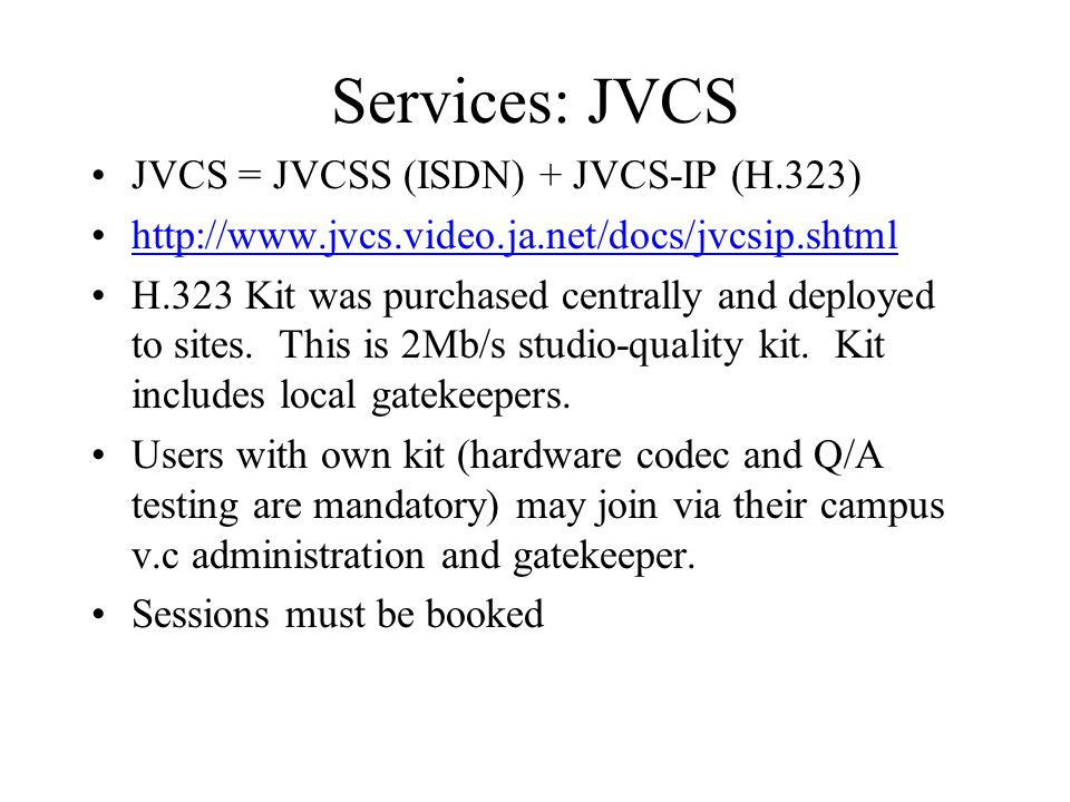 Services: JVCS JVCS = JVCSS (ISDN) + JVCS-IP (H.323) http://www.jvcs.video.ja.net/docs/jvcsip.shtml H.323 Kit was purchased centrally and deployed to sites.
