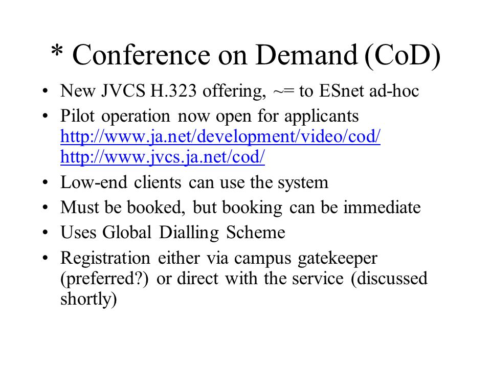 * Conference on Demand (CoD) New JVCS H.323 offering, ~= to ESnet ad-hoc Pilot operation now open for applicants http://www.ja.net/development/video/cod/ http://www.jvcs.ja.net/cod/ http://www.ja.net/development/video/cod/ http://www.jvcs.ja.net/cod/ Low-end clients can use the system Must be booked, but booking can be immediate Uses Global Dialling Scheme Registration either via campus gatekeeper (preferred ) or direct with the service (discussed shortly)