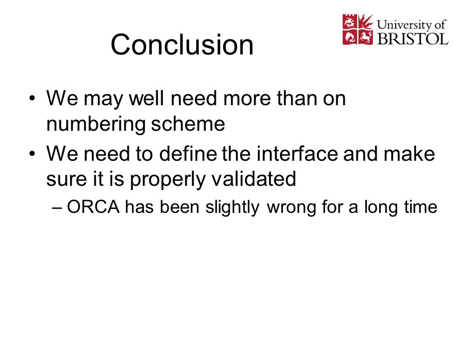 Conclusion We may well need more than on numbering scheme We need to define the interface and make sure it is properly validated –ORCA has been slightly wrong for a long time