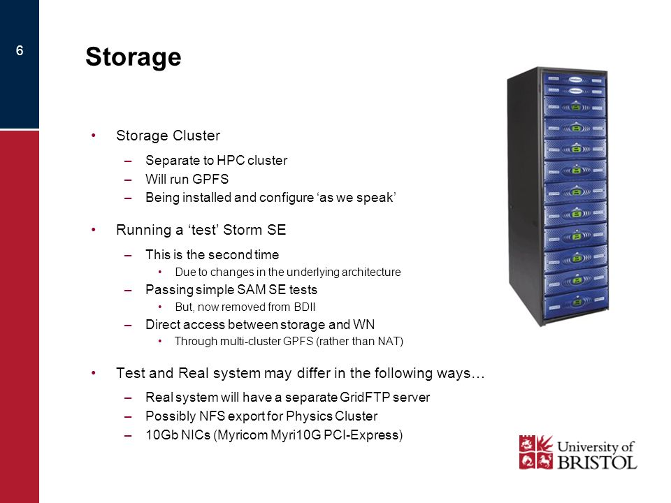 6 Storage Storage Cluster –Separate to HPC cluster –Will run GPFS –Being installed and configure as we speak Running a test Storm SE –This is the second time Due to changes in the underlying architecture –Passing simple SAM SE tests But, now removed from BDII –Direct access between storage and WN Through multi-cluster GPFS (rather than NAT) Test and Real system may differ in the following ways… –Real system will have a separate GridFTP server –Possibly NFS export for Physics Cluster –10Gb NICs (Myricom Myri10G PCI-Express)