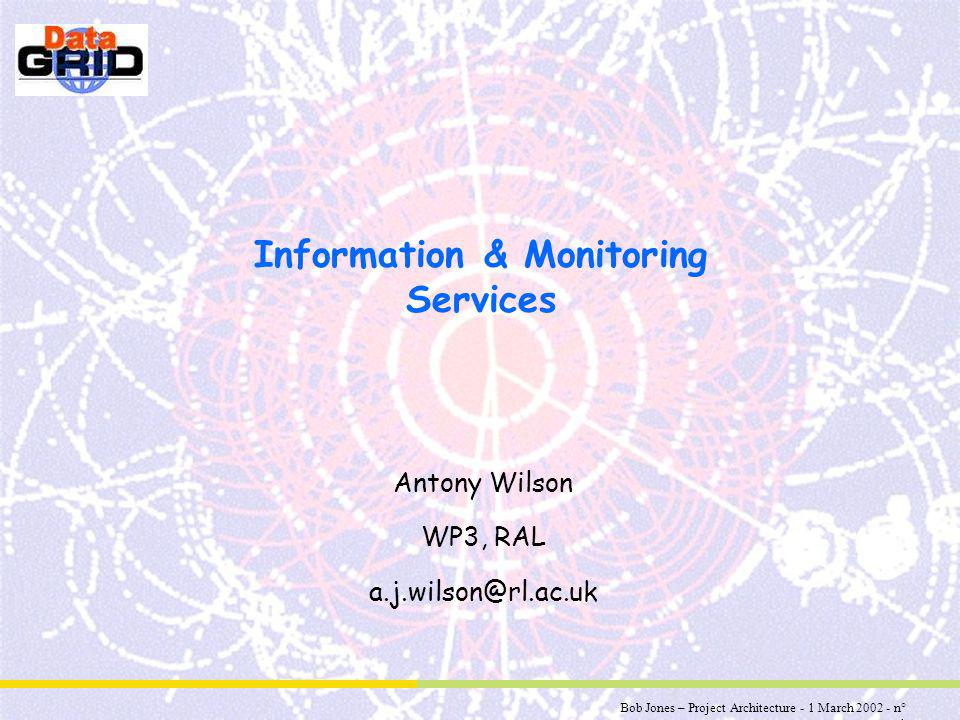 Bob Jones – Project Architecture - 1 March 2002 - n° 1 Information & Monitoring Services Antony Wilson WP3, RAL a.j.wilson@rl.ac.uk