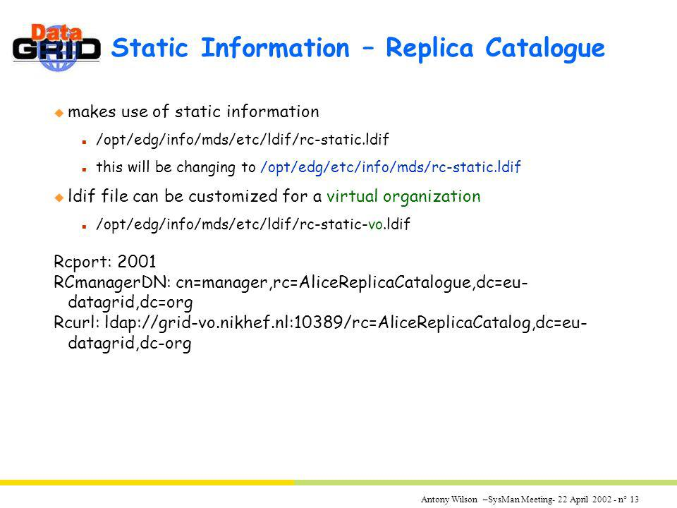 Antony Wilson –SysMan Meeting- 22 April 2002 - n° 13 Static Information – Replica Catalogue u makes use of static information n /opt/edg/info/mds/etc/