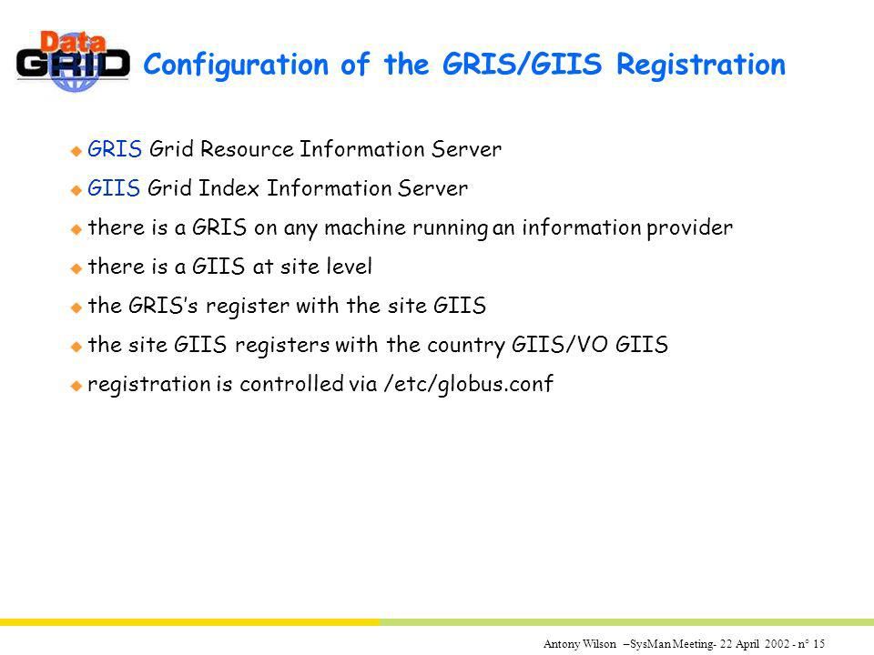 Antony Wilson –SysMan Meeting- 22 April 2002 - n° 15 Configuration of the GRIS/GIIS Registration u GRIS Grid Resource Information Server u GIIS Grid I