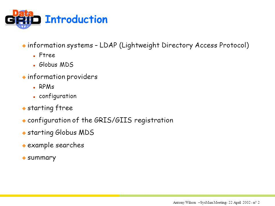 Antony Wilson –SysMan Meeting- 22 April 2002 - n° 2 Introduction u information systems – LDAP (Lightweight Directory Access Protocol) n Ftree n Globus