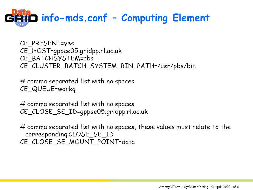 Antony Wilson –SysMan Meeting- 22 April 2002 - n° 8 info-mds.conf – Computing Element CE_PRESENT=yes CE_HOST=gppce05.gridpp.rl.ac.uk CE_BATCHSYSTEM=pb