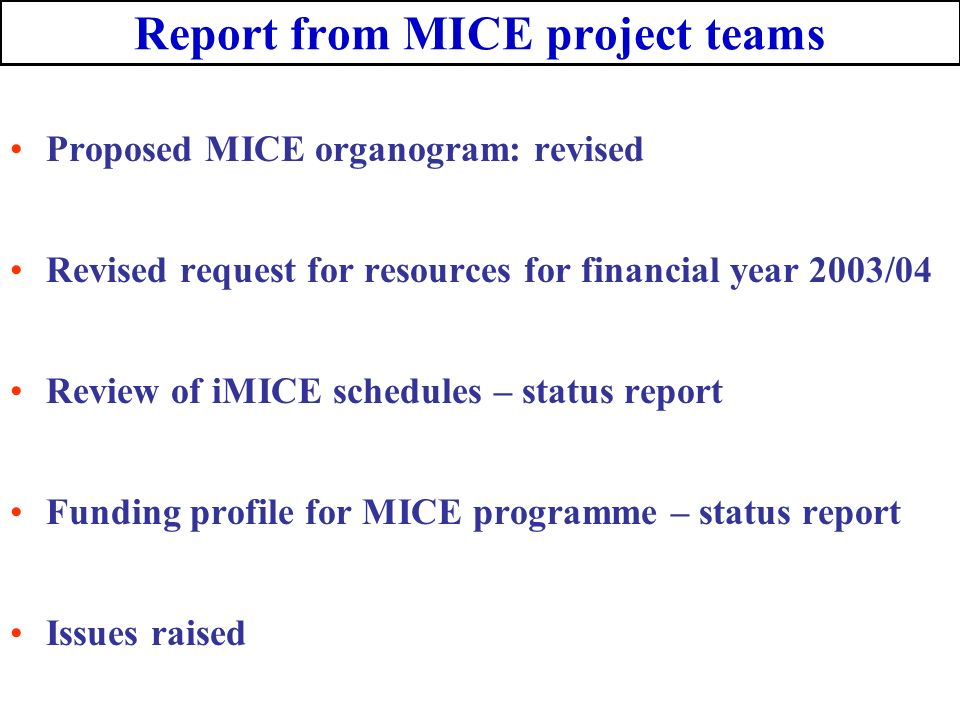 Report from MICE project teams Proposed MICE organogram: revised Revised request for resources for financial year 2003/04 Review of iMICE schedules – status report Funding profile for MICE programme – status report Issues raised