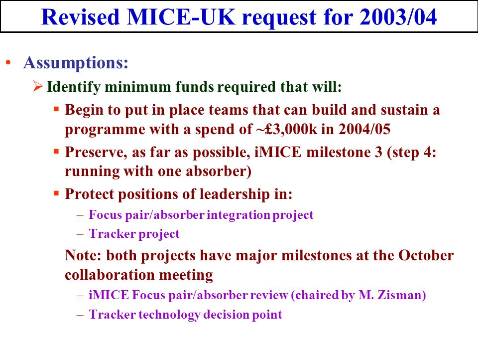 Revised MICE-UK request for 2003/04 Assumptions: Identify minimum funds required that will: Begin to put in place teams that can build and sustain a programme with a spend of ~£3,000k in 2004/05 Preserve, as far as possible, iMICE milestone 3 (step 4: running with one absorber) Protect positions of leadership in: –Focus pair/absorber integration project –Tracker project Note: both projects have major milestones at the October collaboration meeting –iMICE Focus pair/absorber review (chaired by M.