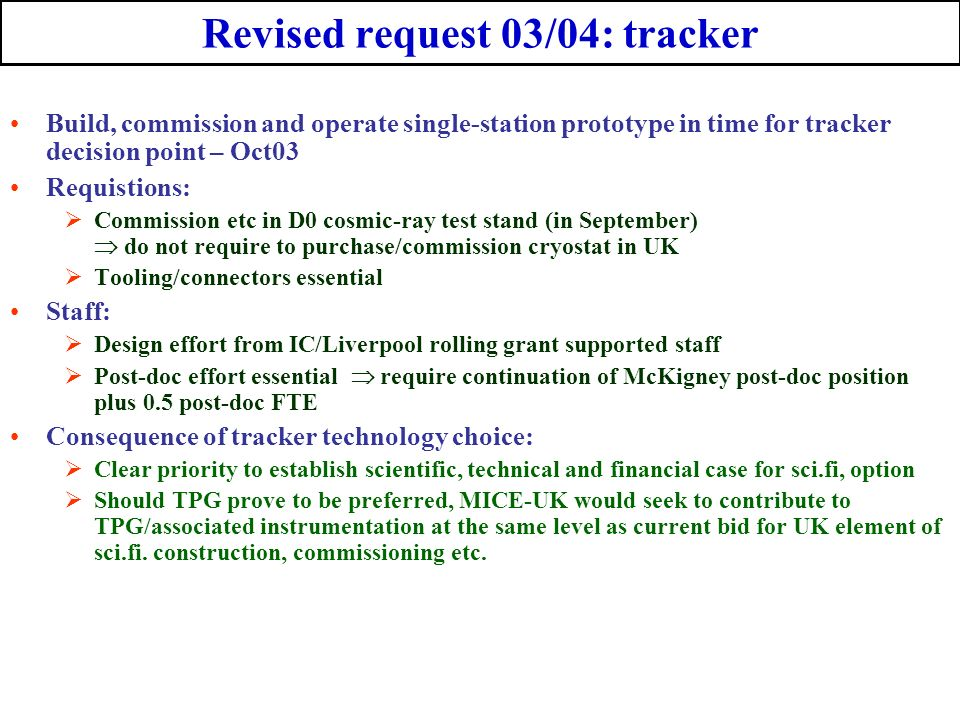 Revised request 03/04: tracker Build, commission and operate single-station prototype in time for tracker decision point – Oct03 Requistions: Commission etc in D0 cosmic-ray test stand (in September) do not require to purchase/commission cryostat in UK Tooling/connectors essential Staff: Design effort from IC/Liverpool rolling grant supported staff Post-doc effort essential require continuation of McKigney post-doc position plus 0.5 post-doc FTE Consequence of tracker technology choice: Clear priority to establish scientific, technical and financial case for sci.fi, option Should TPG prove to be preferred, MICE-UK would seek to contribute to TPG/associated instrumentation at the same level as current bid for UK element of sci.fi.