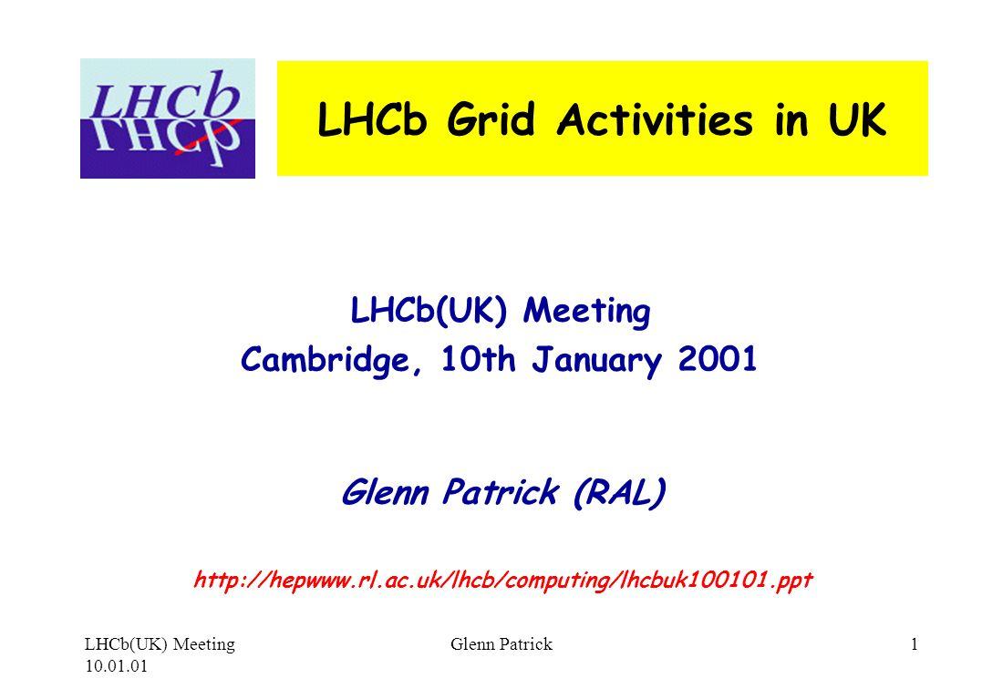 LHCb(UK) Meeting 10.01.01 Glenn Patrick1 LHCb Grid Activities in UK LHCb(UK) Meeting Cambridge, 10th January 2001 Glenn Patrick (RAL) http://hepwww.rl.ac.uk/lhcb/computing/lhcbuk100101.ppt
