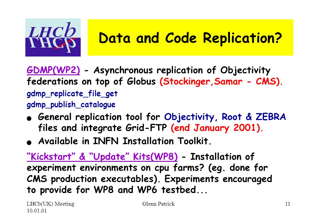 LHCb(UK) Meeting 10.01.01 Glenn Patrick11 Data and Code Replication? GDMP(WP2) - Asynchronous replication of Objectivity federations on top of Globus