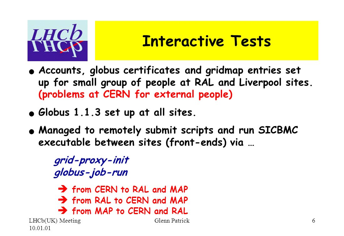 LHCb(UK) Meeting 10.01.01 Glenn Patrick6 Interactive Tests Accounts, globus certificates and gridmap entries set up for small group of people at RAL and Liverpool sites.