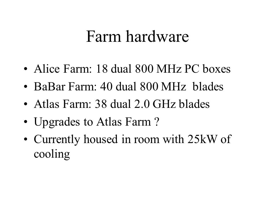 Farm hardware Alice Farm: 18 dual 800 MHz PC boxes BaBar Farm: 40 dual 800 MHz blades Atlas Farm: 38 dual 2.0 GHz blades Upgrades to Atlas Farm .