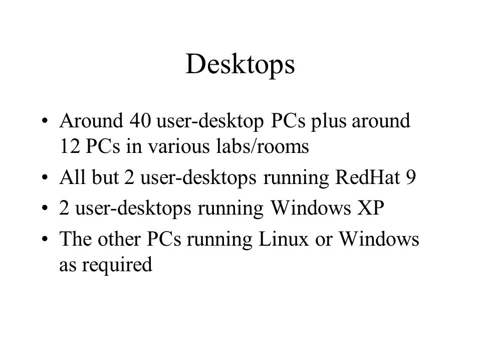 Desktops Around 40 user-desktop PCs plus around 12 PCs in various labs/rooms All but 2 user-desktops running RedHat 9 2 user-desktops running Windows XP The other PCs running Linux or Windows as required