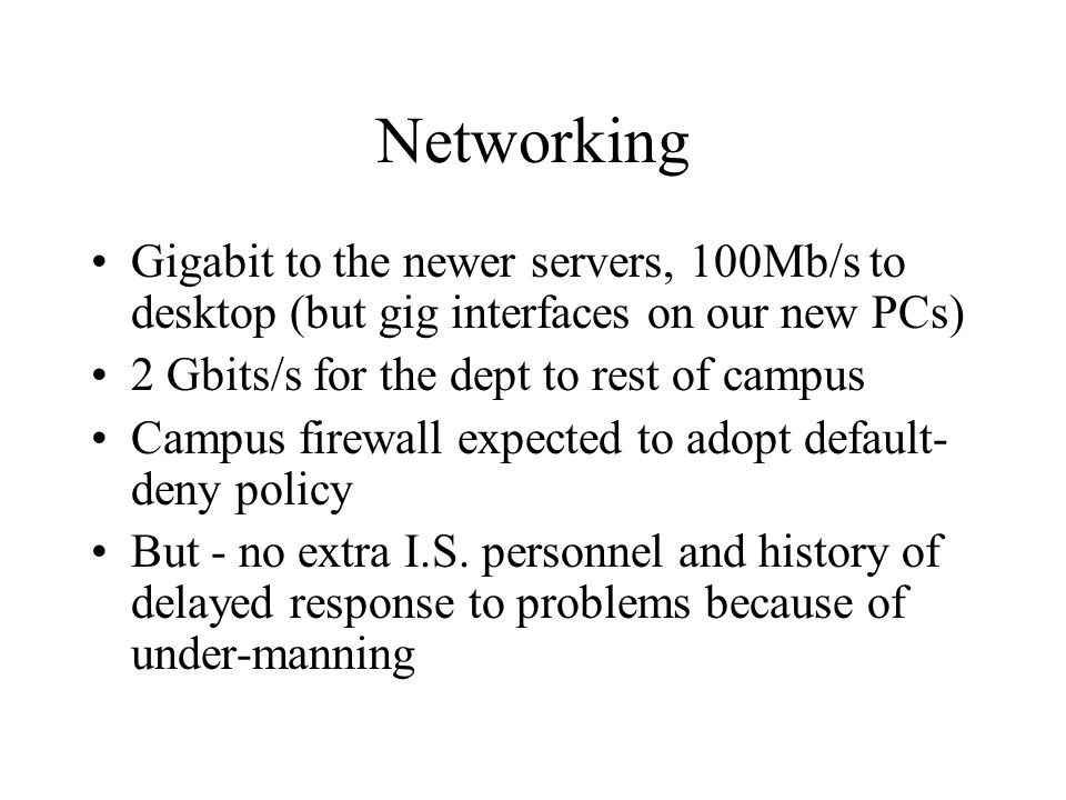 Networking Gigabit to the newer servers, 100Mb/s to desktop (but gig interfaces on our new PCs) 2 Gbits/s for the dept to rest of campus Campus firewall expected to adopt default- deny policy But - no extra I.S.