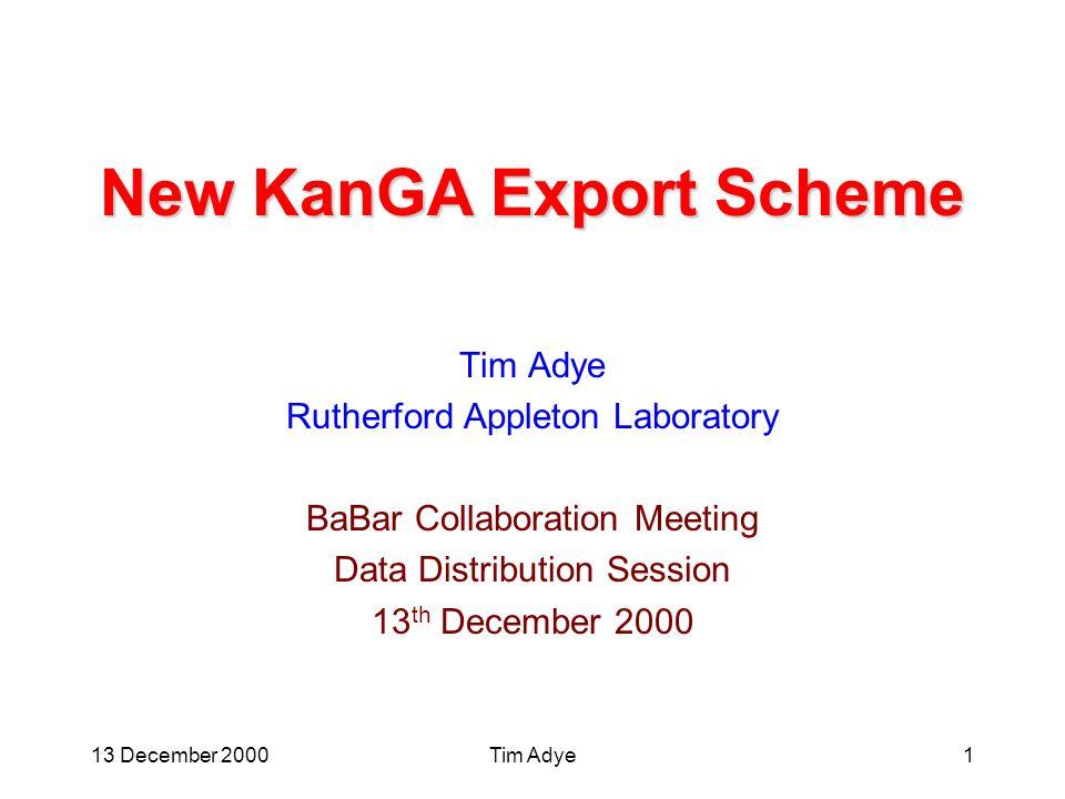 13 December 2000Tim Adye1 New KanGA Export Scheme Tim Adye Rutherford Appleton Laboratory BaBar Collaboration Meeting Data Distribution Session 13 th December 2000