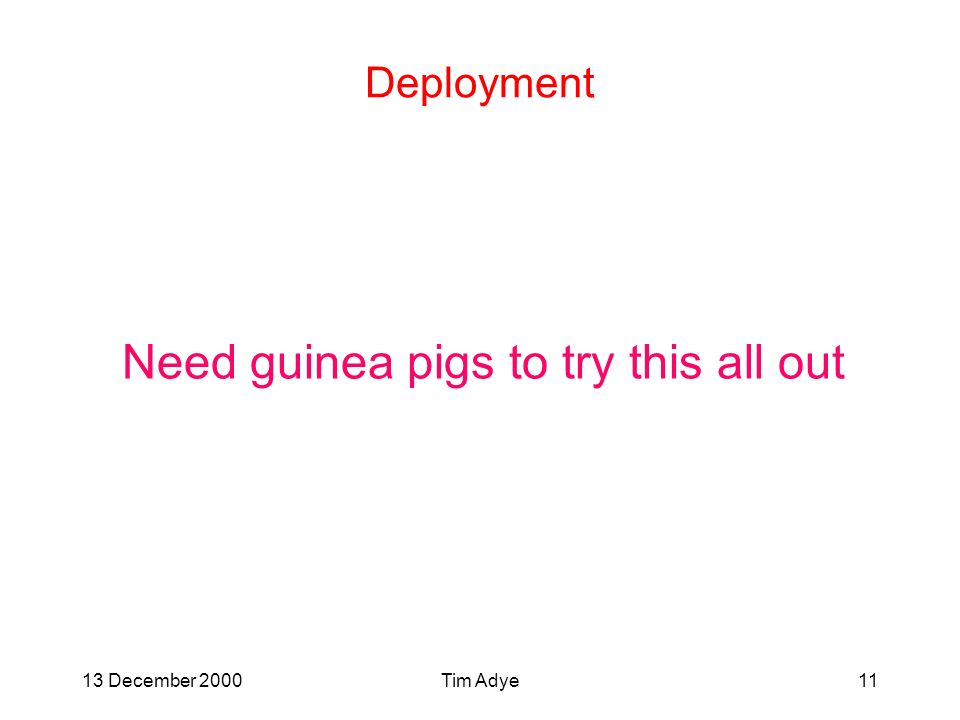 13 December 2000Tim Adye11 Deployment Need guinea pigs to try this all out