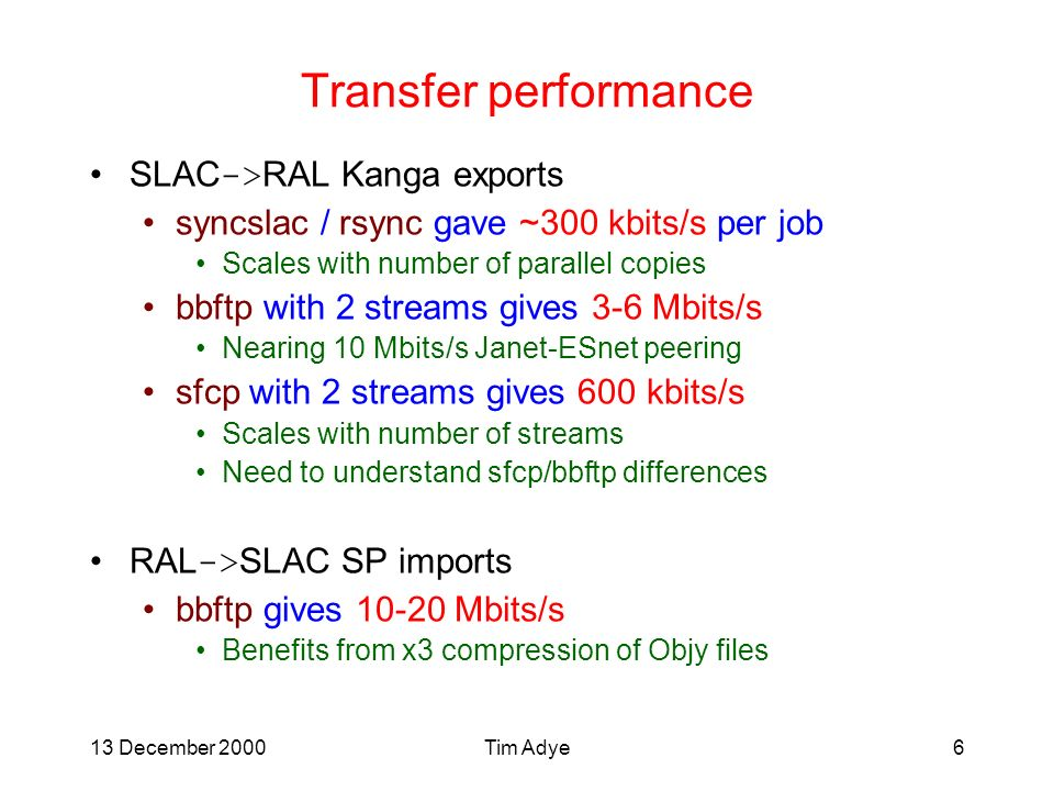 13 December 2000Tim Adye6 Transfer performance SLAC -> RAL Kanga exports syncslac / rsync gave ~300 kbits/s per job Scales with number of parallel copies bbftp with 2 streams gives 3-6 Mbits/s Nearing 10 Mbits/s Janet-ESnet peering sfcp with 2 streams gives 600 kbits/s Scales with number of streams Need to understand sfcp/bbftp differences RAL -> SLAC SP imports bbftp gives 10-20 Mbits/s Benefits from x3 compression of Objy files