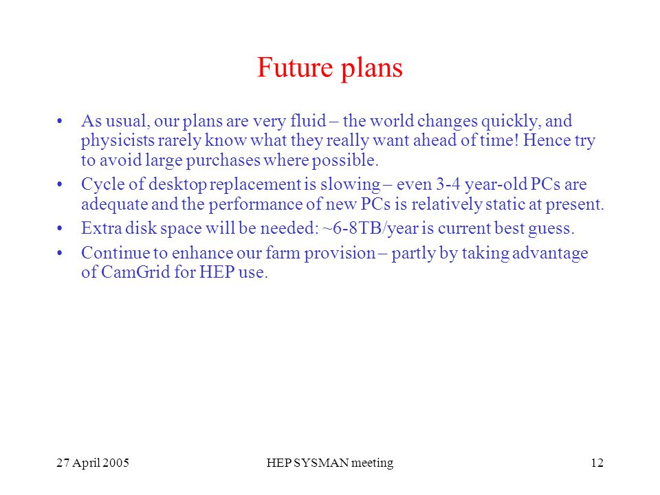 27 April 2005HEP SYSMAN meeting12 Future plans As usual, our plans are very fluid – the world changes quickly, and physicists rarely know what they really want ahead of time.