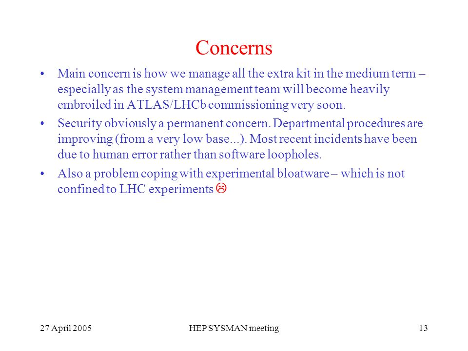 27 April 2005HEP SYSMAN meeting13 Concerns Main concern is how we manage all the extra kit in the medium term – especially as the system management team will become heavily embroiled in ATLAS/LHCb commissioning very soon.