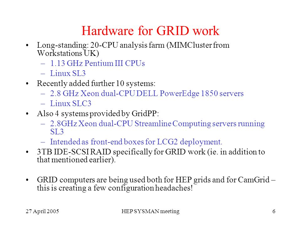 27 April 2005HEP SYSMAN meeting6 Hardware for GRID work Long-standing: 20-CPU analysis farm (MIMCluster from Workstations UK) –1.13 GHz Pentium III CPUs –Linux SL3 Recently added further 10 systems: –2.8 GHz Xeon dual-CPU DELL PowerEdge 1850 servers –Linux SLC3 Also 4 systems provided by GridPP: –2.8GHz Xeon dual-CPU Streamline Computing servers running SL3 –Intended as front-end boxes for LCG2 deployment.