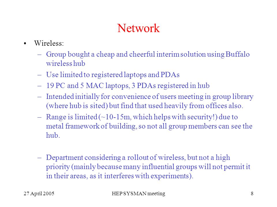 27 April 2005HEP SYSMAN meeting8 Network Wireless: –Group bought a cheap and cheerful interim solution using Buffalo wireless hub –Use limited to registered laptops and PDAs –19 PC and 5 MAC laptops, 3 PDAs registered in hub –Intended initially for convenience of users meeting in group library (where hub is sited) but find that used heavily from offices also.